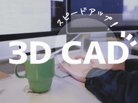 3D CADでスピードアップ!