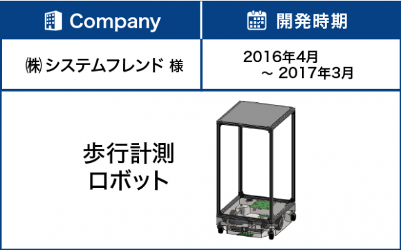 【企業】株式会社システムフレンド様、【開発時期】2016年4月~2017年3月、【製品】歩行計測ロボット