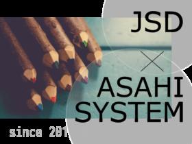 業務提携 JSD x ASAHI SYSTEM since 2011.02