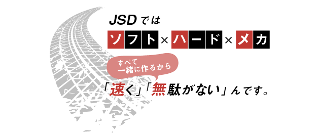 JSDでは、ソフト×ハード×メカ。すべて一緒に作るから「速く」「無駄がない」んです