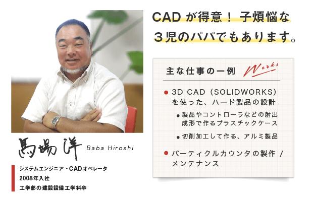 【馬場洋 Baba Hiroshi】システムエンジニア・CADオペレータ.2008年入社.工学部の建設設備工学科卒.CADが得意!子煩悩な3児のパパでもあります。3D CAD(SOLIDWORKS)を使った、ハード製品の設計.製品やコントローラなどの射出成形で作るプラスチックケース.切削加工して作る、アルミ製品( ex.イオンカウンタ).パーティクルカウンタの製作やメンテナンス