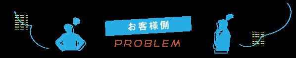 【お客様側PROBLEM】